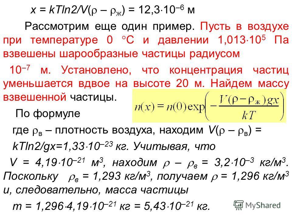 x = kTln2/V( – ж ) = 12,3 10 –6 м Рассмотрим еще один пример. Пусть в воздухе при температуре 0 С и давлении 1,013 10 5 Па взвешены шарообразные частицы радиусом 10 –7 м. Установлено, что концентрация частиц уменьшается вдвое на высоте 20 м. Найдем