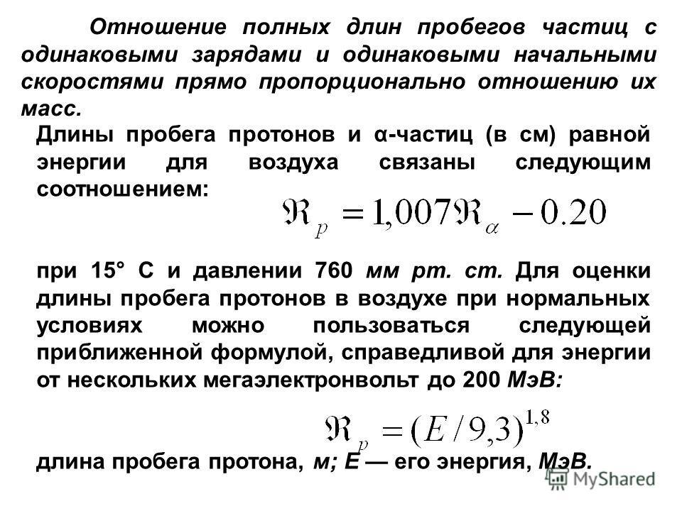Отношение полных длин пробегов частиц с одинаковыми зарядами и одинаковыми начальными скоростями прямо пропорционально отношению их масс. Длины пробега протонов и α-частиц (в см) равной энергии для воздуха связаны следующим соотношением: при 15° С и