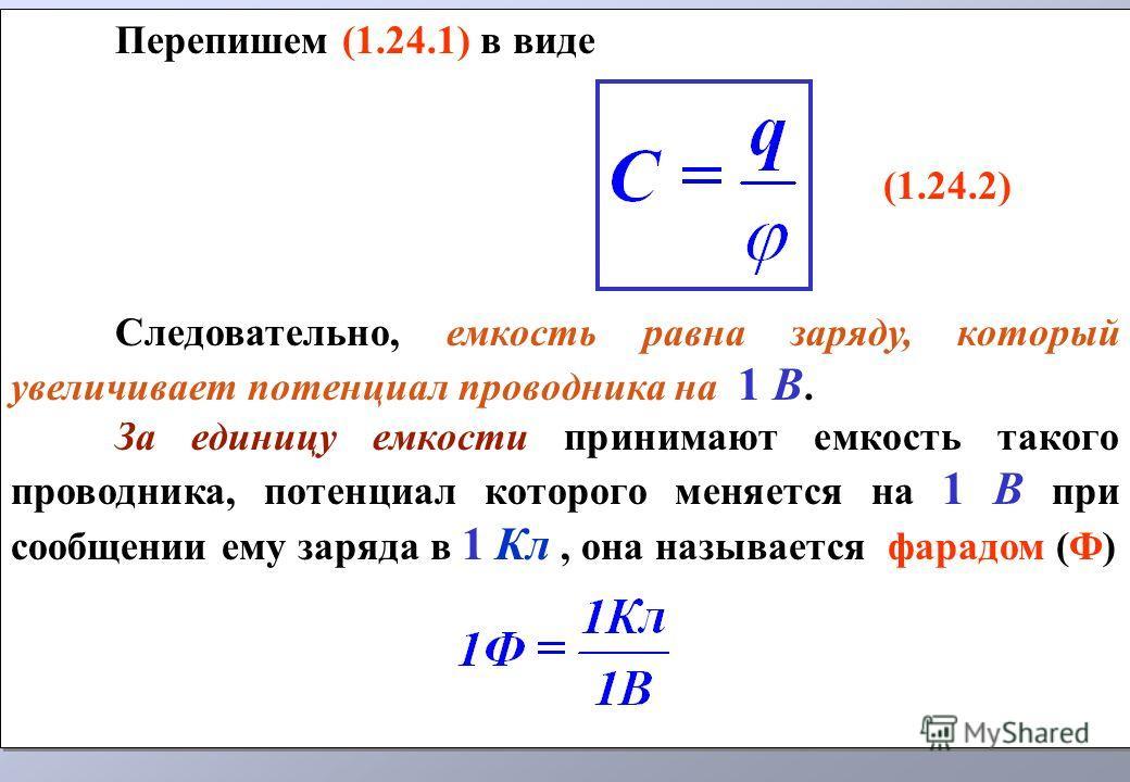 Перепишем (1.24.1) в виде (1.24.2) Следовательно, емкость равна заряду, который увеличивает потенциал проводника на 1 В. За единицу емкости принимают емкость такого проводника, потенциал которого меняется на 1 В при сообщении ему заряда в 1 Кл, она н
