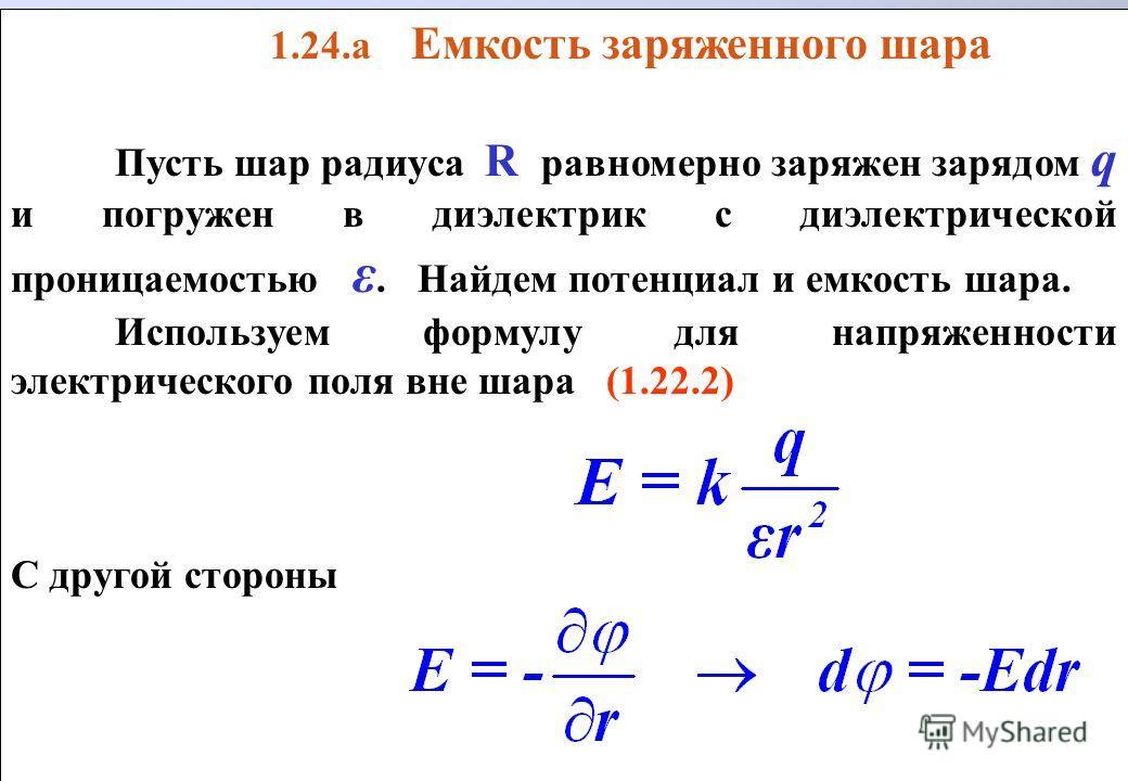 1.24.а Емкость заряженного шара Пусть шар радиуса R равномерно заряжен зарядом q и погружен в диэлектрик с диэлектрической проницаемостью ε. Найдем потенциал и емкость шара. Используем формулу для напряженности электрического поля вне шара (1.22.2) С