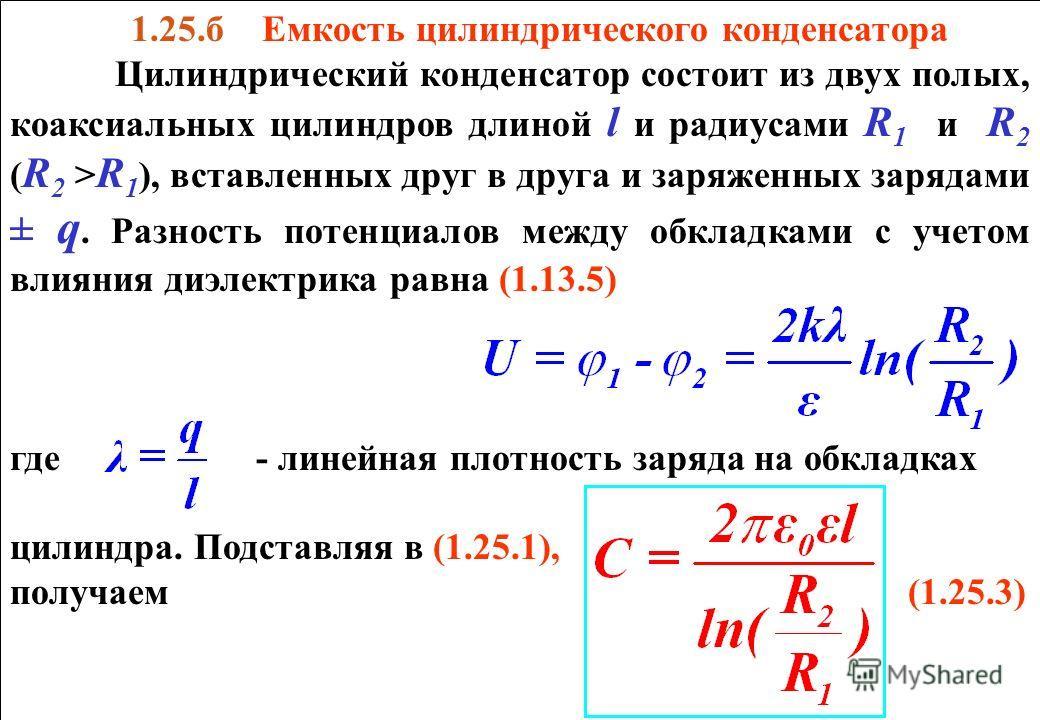 1.25.б Емкость цилиндрического конденсатора Цилиндрический конденсатор состоит из двух полых, коаксиальных цилиндров длиной l и радиусами R 1 и R 2 ( R 2 > R 1 ), вставленных друг в друга и заряженных зарядами ± q. Разность потенциалов между обкладка