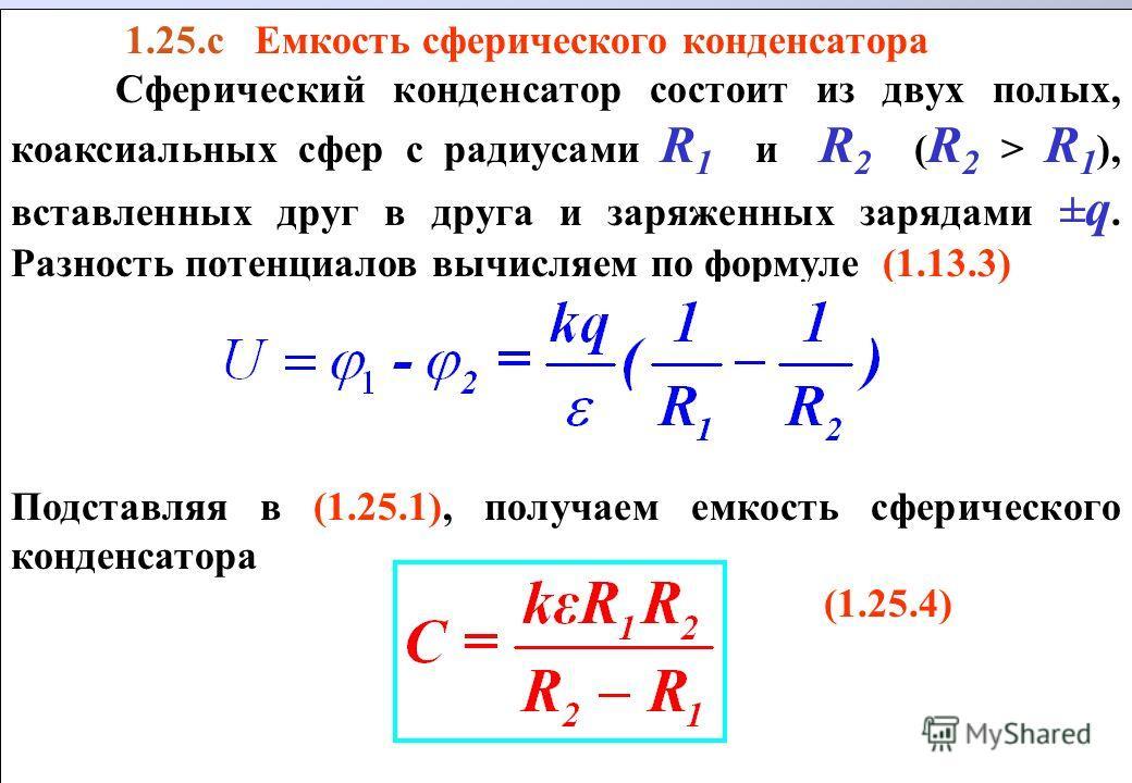 1.25.с Емкость сферического конденсатора Сферический конденсатор состоит из двух полых, коаксиальных сфер с радиусами R 1 и R 2 ( R 2 > R 1 ), вставленных друг в друга и заряженных зарядами ± q. Разность потенциалов вычисляем по формуле (1.13.3) Подс