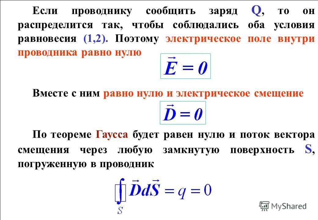 Если проводнику сообщить заряд Q, то он распределится так, чтобы соблюдались оба условия равновесия (1,2). Поэтому электрическое поле внутри проводника равно нулю Вместе с ним равно нулю и электрическое смещение По теореме Гаусса будет равен нулю и п