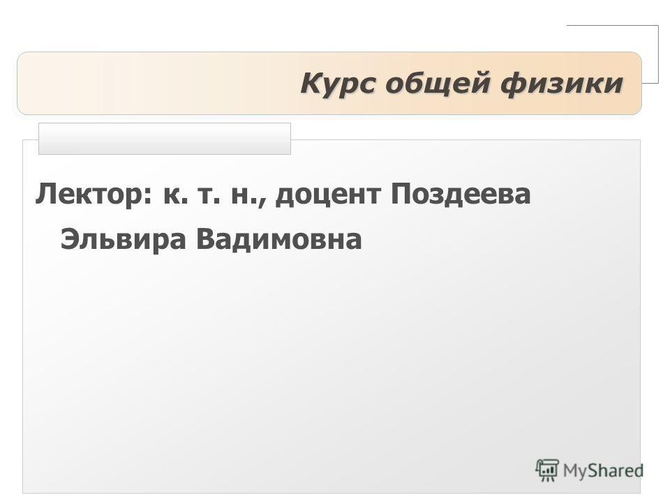 Курс общей физики Лектор: к. т. н., доцент Поздеева Эльвира Вадимовна