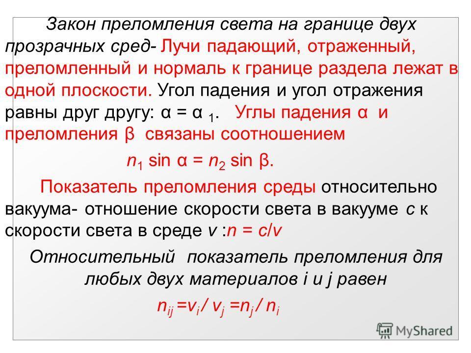 Закон преломления света на границе двух прозрачных сред- Лучи падающий, отраженный, преломленный и нормаль к границе раздела лежат в одной плоскости. Угол падения и угол отражения равны друг другу: α = α 1. Углы падения α и преломления β связаны соот