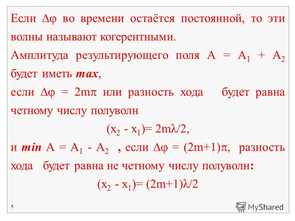 Если во времени остаётся постоянной, то эти волны называют когерентными. Амплитуда результирующего поля А = А 1 + А 2 будет иметь mах, если = 2m или разность хода будет равна четному числу полуволн (х 2 - x 1 )= 2mλ/2, и min А = А 1 - А 2, если = (2m