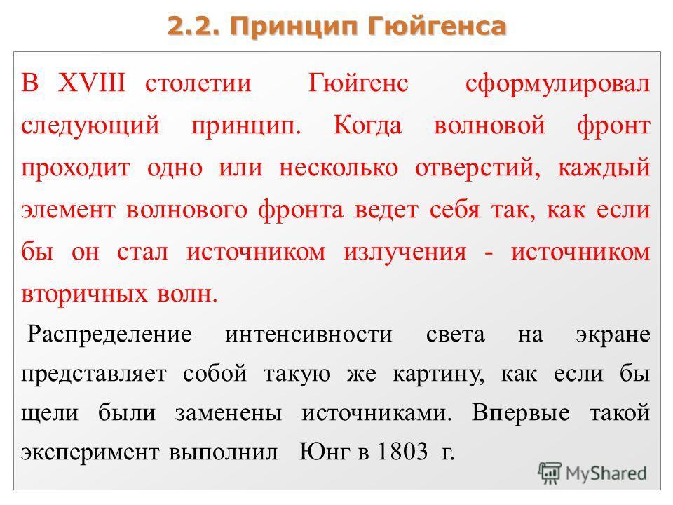 2.2. Принцип Гюйгенса В XVIII столетии Гюйгенс сформулировал следующий принцип. Когда волновой фронт проходит одно или несколько отверстий, каждый элемент волнового фронта ведет себя так, как если бы он стал источником излучения - источником вторичны