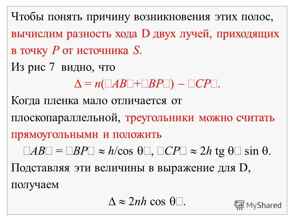 Чтобы понять причину возникновения этих полос, вычислим разность хода D двух лучей, приходящих в точку P от источника S. Из рис 7 видно, что = n( AB + BP ) CP. Когда пленка мало отличается от плоскопараллельной, треугольники можно считать прямоугольн