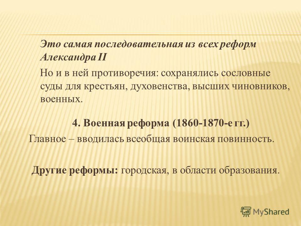 Это самая последовательная из всех реформ Александра II Но и в ней противоречия: сохранялись сословные суды для крестьян, духовенства, высших чиновников, военных. 4. Военная реформа (1860-1870-е гг.) Главное – вводилась всеобщая воинская повинность.