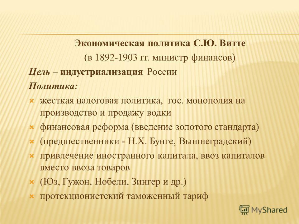 Экономическая политика С.Ю. Витте (в 1892-1903 гг. министр финансов) Цель – индустриализация России Политика: жесткая налоговая политика, гос. монополия на производство и продажу водки финансовая реформа (введение золотого стандарта) (предшественники