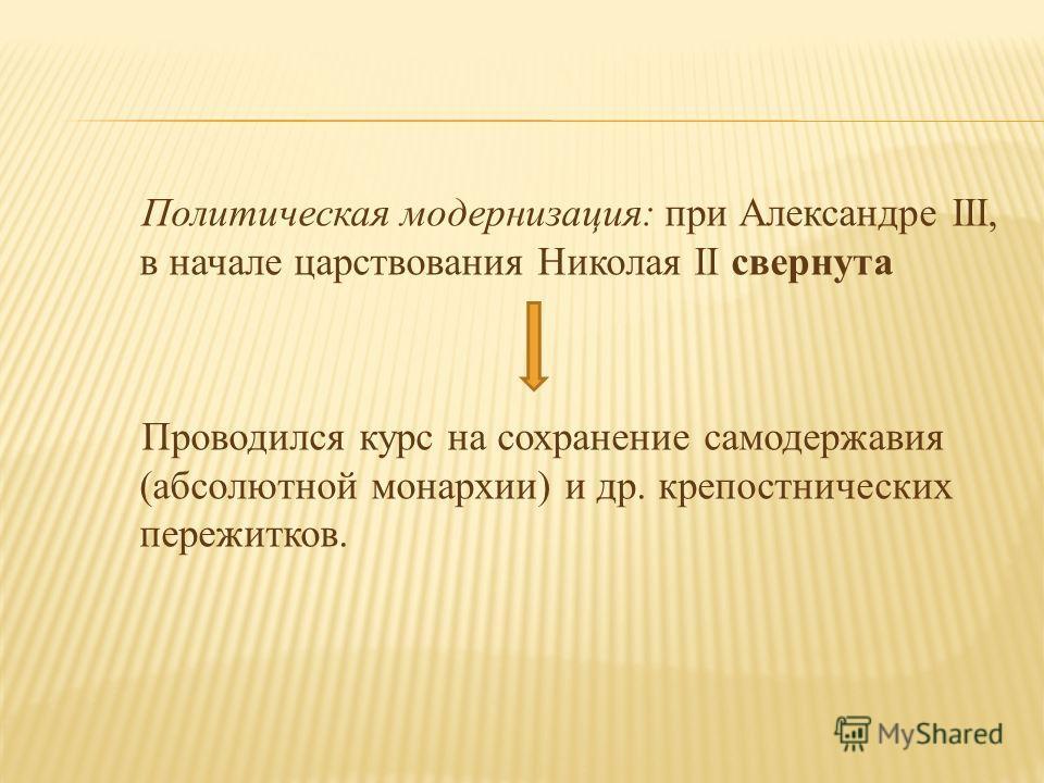 Политическая модернизация: при Александре III, в начале царствования Николая II свернута Проводился курс на сохранение самодержавия (абсолютной монархии) и др. крепостнических пережитков.