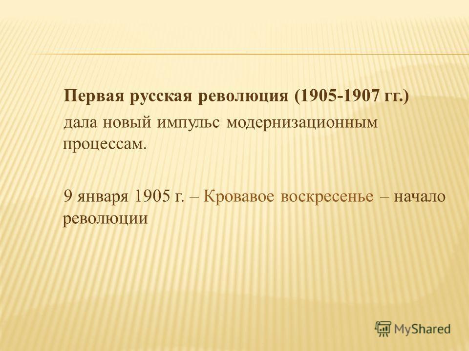Первая русская революция (1905-1907 гг.) дала новый импульс модернизационным процессам. 9 января 1905 г. – Кровавое воскресенье – начало революции