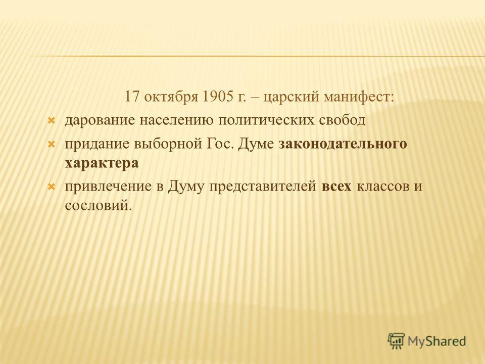 17 октября 1905 г. – царский манифест: дарование населению политических свобод придание выборной Гос. Думе законодательного характера привлечение в Думу представителей всех классов и сословий.