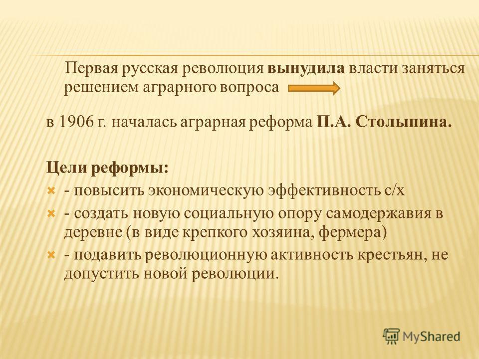 Первая русская революция вынудила власти заняться решением аграрного вопроса в 1906 г. началась аграрная реформа П.А. Столыпина. Цели реформы: - повысить экономическую эффективность с/х - создать новую социальную опору самодержавия в деревне (в виде