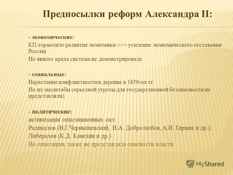 Предпосылки реформ Александра II: - экономические: КП тормозило развитие экономики >>> усиление экономического отставания России Но явного краха система не демонстрировала - социальные: Нарастание конфликтности в деревне в 1850-хх гг. Но их масштабы