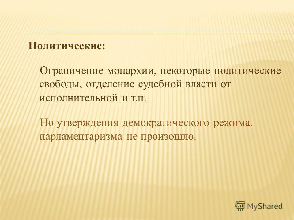 Политические: Ограничение монархии, некоторые политические свободы, отделение судебной власти от исполнительной и т.п. Но утверждения демократического режима, парламентаризма не произошло.
