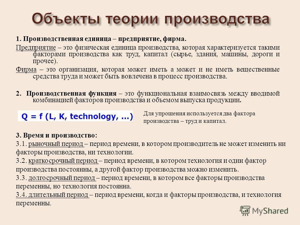 1. Производственная единица – предприятие, фирма. Предприятие – это физическая единица производства, которая характеризуется такими факторами производства как труд, капитал ( сырье, здания, машины, дороги и прочее ). Фирма – это организация, которая