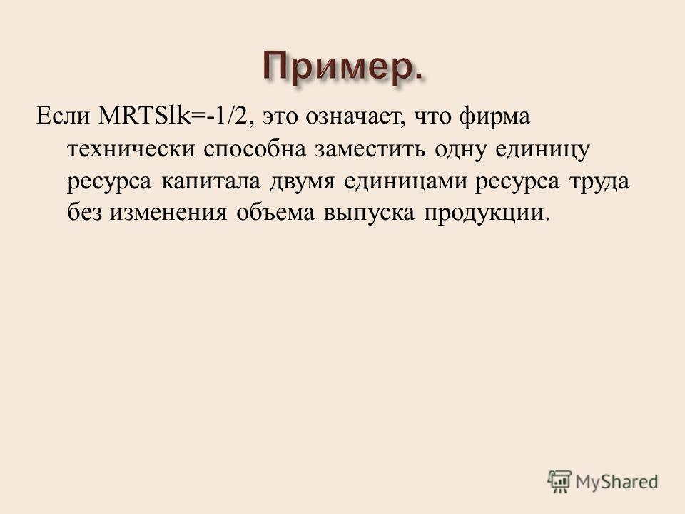 Если MRTSlk=-1/2, это означает, что фирма технически способна заместить одну единицу ресурса капитала двумя единицами ресурса труда без изменения объема выпуска продукции.