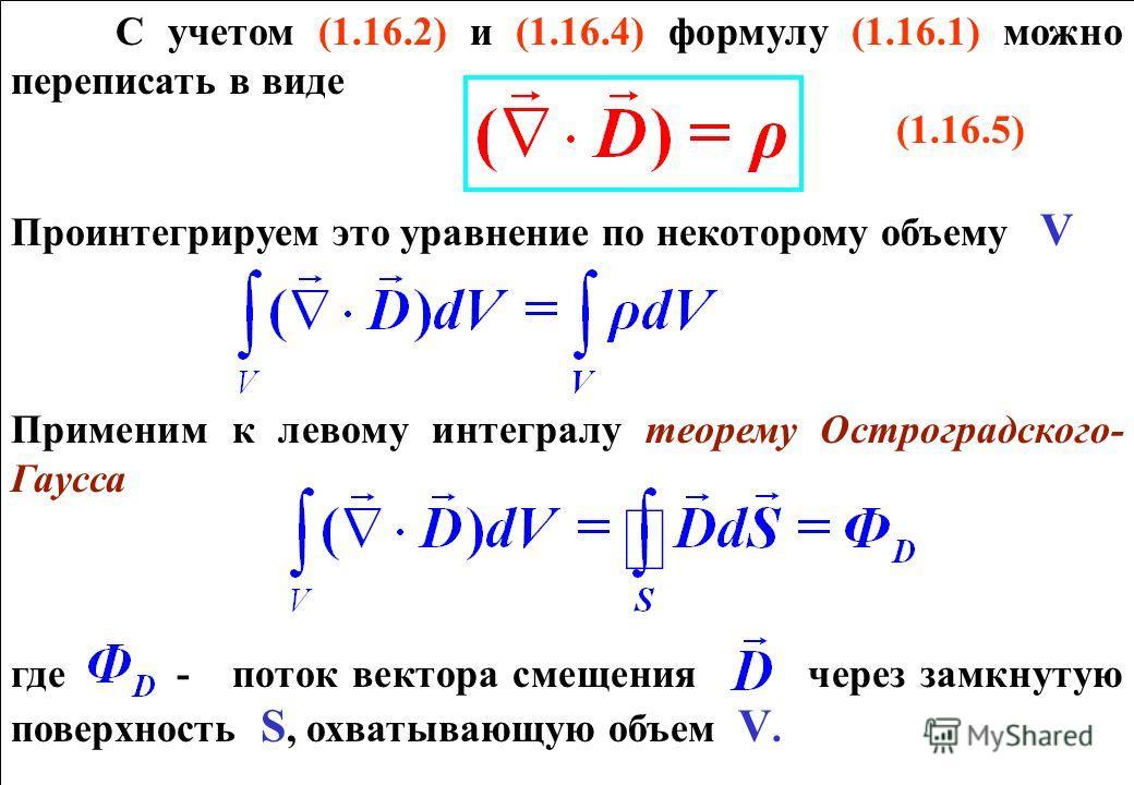 С учетом (1.16.2) и (1.16.4) формулу (1.16.1) можно переписать в виде (1.16.5) Проинтегрируем это уравнение по некоторому объему V Применим к левому интегралу теорему Остроградского- Гаусса где - поток вектора смещения через замкнутую поверхность S,