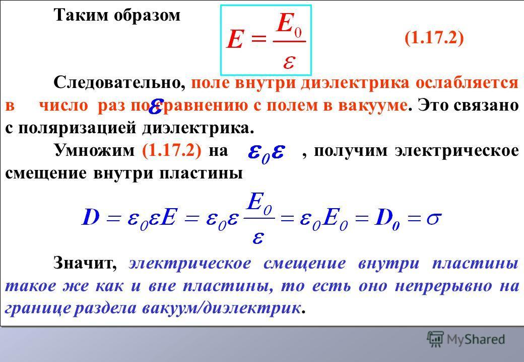 Таким образом (1.17.2) Следовательно, поле внутри диэлектрика ослабляется в число раз по сравнению с полем в вакууме. Это связано с поляризацией диэлектрика. Умножим (1.17.2) на, получим электрическое смещение внутри пластины Значит, электрическое см