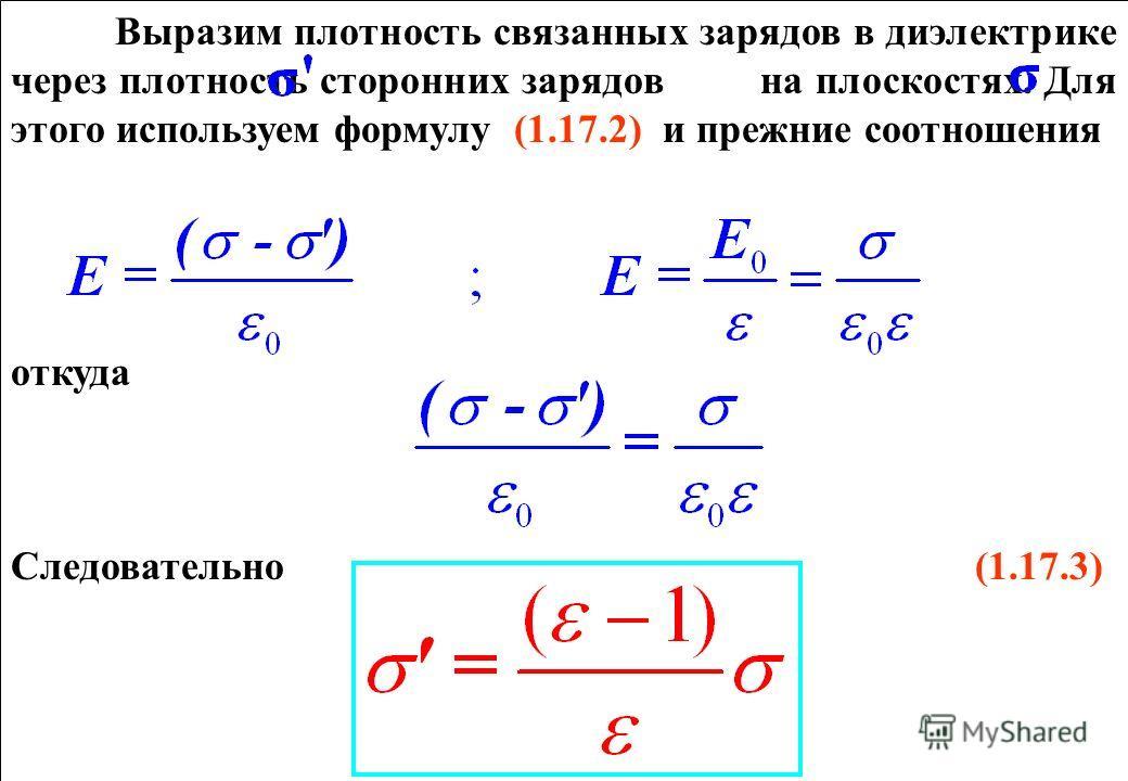 Выразим плотность связанных зарядов в диэлектрике через плотность сторонних зарядов на плоскостях. Для этого используем формулу (1.17.2) и прежние соотношения откуда Следовательно (1.17.3) Выразим плотность связанных зарядов в диэлектрике через плотн