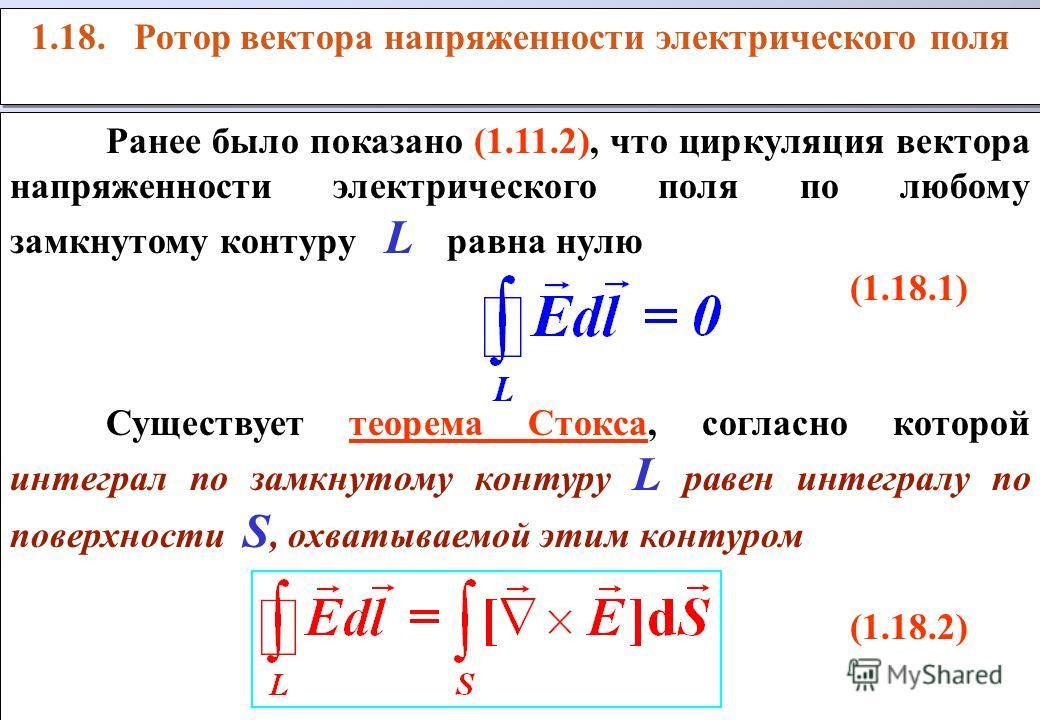 1.18. Ротор вектора напряженности электрического поля Ранее было показано (1.11.2), что циркуляция вектора напряженности электрического поля по любому замкнутому контуру L равна нулю (1.18.1) Существует теорема Стокса, согласно которой интеграл по за
