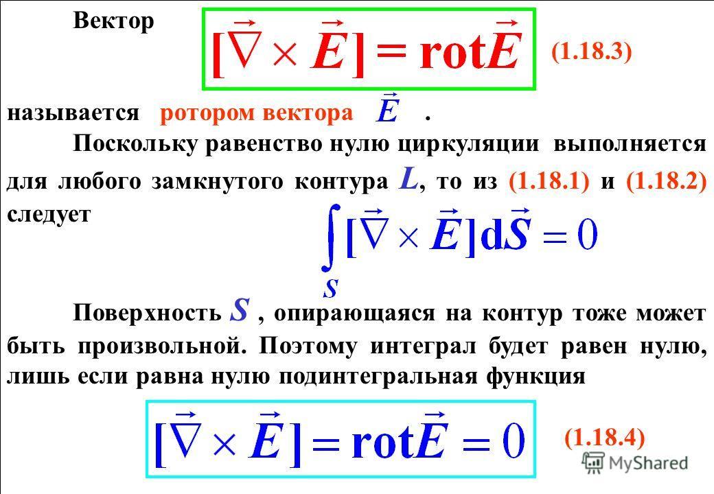 Вектор (1.18.3) называется ротором вектора. Поскольку равенство нулю циркуляции выполняется для любого замкнутого контура L, то из (1.18.1) и (1.18.2) следует Поверхность S, опирающаяся на контур тоже может быть произвольной. Поэтому интеграл будет р