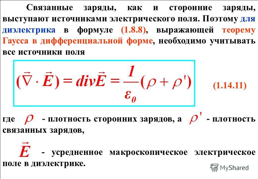 Связанные заряды, как и сторонние заряды, выступают источниками электрического поля. Поэтому для диэлектрика в формуле (1.8.8), выражающей теорему Гаусса в дифференциальной форме, необходимо учитывать все источники поля (1.14.11) где - плотность стор