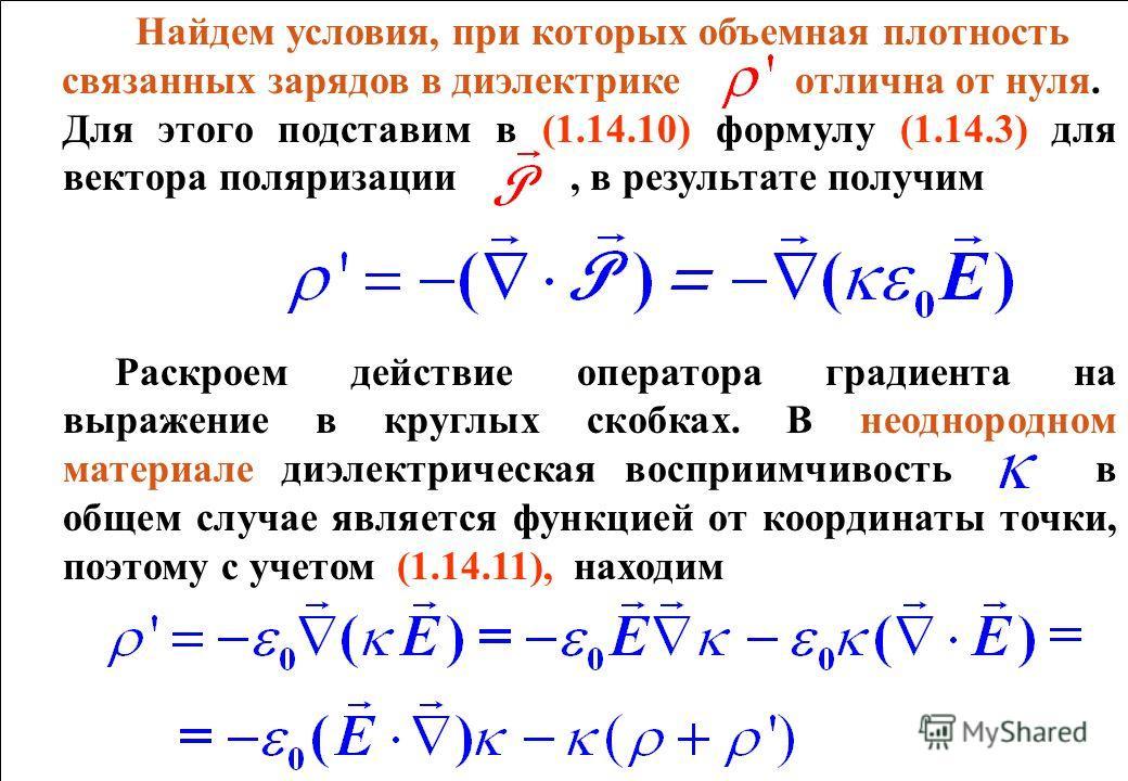Найдем условия, при которых объемная плотность связанных зарядов в диэлектрике отлична от нуля. Для этого подставим в (1.14.10) формулу (1.14.3) для вектора поляризации, в результате получим Раскроем действие оператора градиента на выражение в круглы