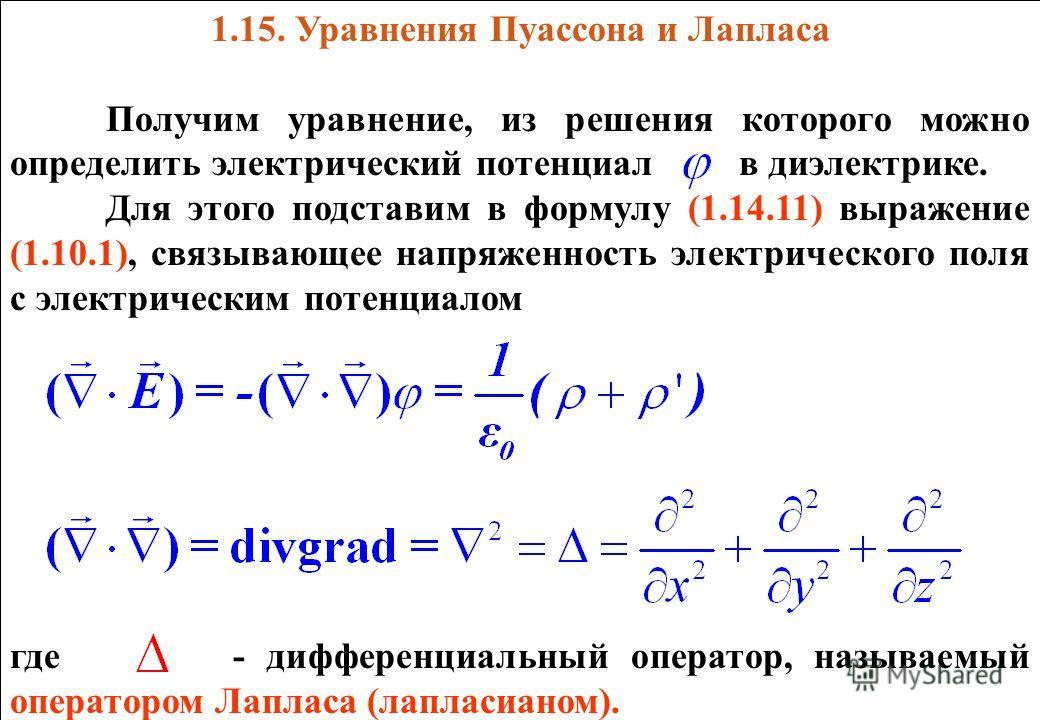 1.15. Уравнения Пуассона и Лапласа Получим уравнение, из решения которого можно определить электрический потенциал в диэлектрике. Для этого подставим в формулу (1.14.11) выражение (1.10.1), связывающее напряженность электрического поля с электрически