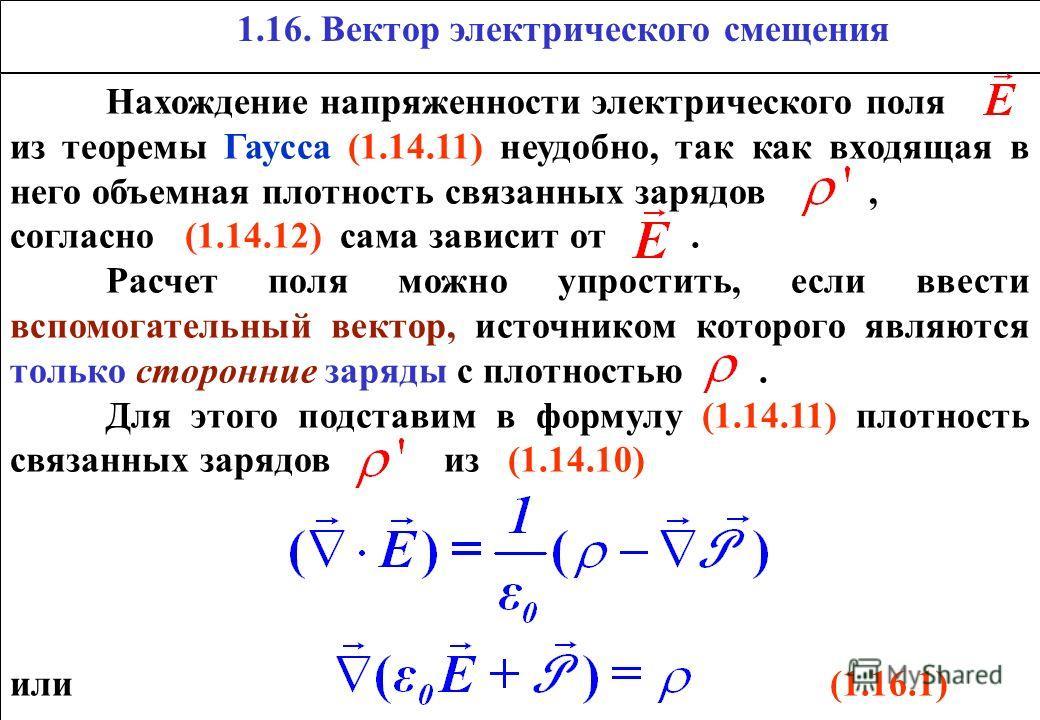 1.16. Вектор электрического смещения Нахождение напряженности электрического поля из теоремы Гаусса (1.14.11) неудобно, так как входящая в него объемная плотность связанных зарядов, согласно (1.14.12) сама зависит от. Расчет поля можно упростить, есл