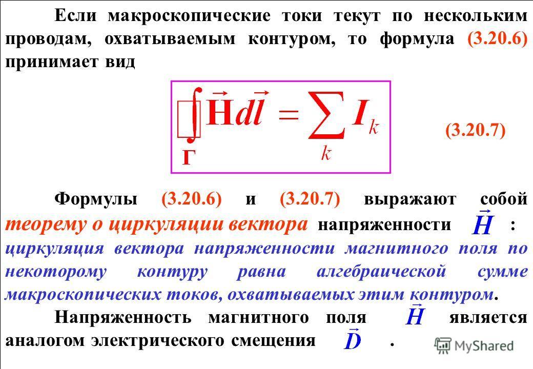 Если макроскопические токи текут по нескольким проводам, охватываемым контуром, то формула (3.20.6) принимает вид (3.20.7) Формулы (3.20.6) и (3.20.7) выражают собой теорему о циркуляции вектора напряженности : циркуляция вектора напряженности магнит