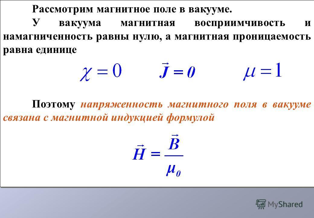 Рассмотрим магнитное поле в вакууме. У вакуума магнитная восприимчивость и намагниченность равны нулю, а магнитная проницаемость равна единице Поэтому напряженность магнитного поля в вакууме связана с магнитной индукцией формулой Рассмотрим магнитное