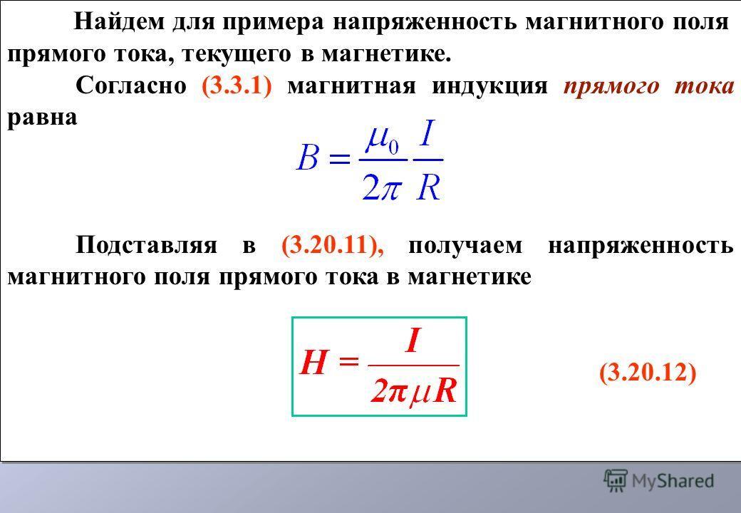 Найдем для примера напряженность магнитного поля прямого тока, текущего в магнетике. Согласно (3.3.1) магнитная индукция прямого тока равна Подставляя в (3.20.11), получаем напряженность магнитного поля прямого тока в магнетике (3.20.12) Найдем для п