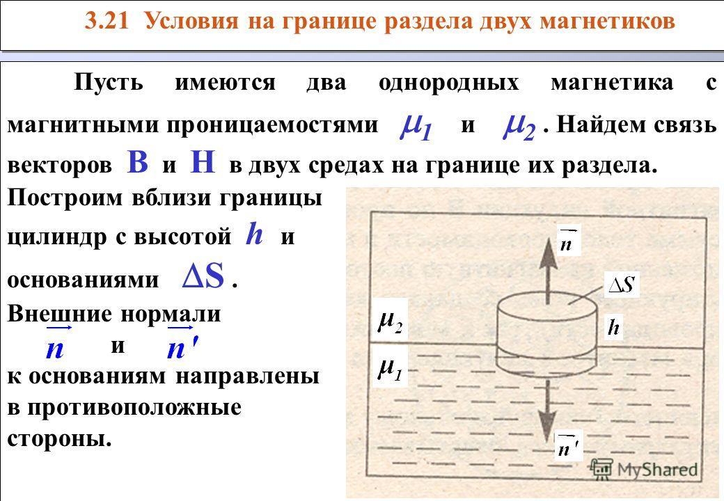 Пусть имеются два однородных магнетика с магнитными проницаемостями 1 и 2. Найдем связь векторов В и Н в двух средах на границе их раздела. Построим вблизи границы цилиндр с высотой h и основаниями S. Внешние нормали и к основаниям направлены в проти