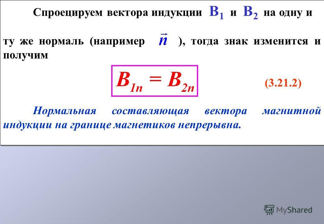 Спроецируем вектора индукции В 1 и В 2 на одну и ту же нормаль (например ), тогда знак изменится и получим (3.21.2) Нормальная составляющая вектора магнитной индукции на границе магнетиков непрерывна. Спроецируем вектора индукции В 1 и В 2 на одну и