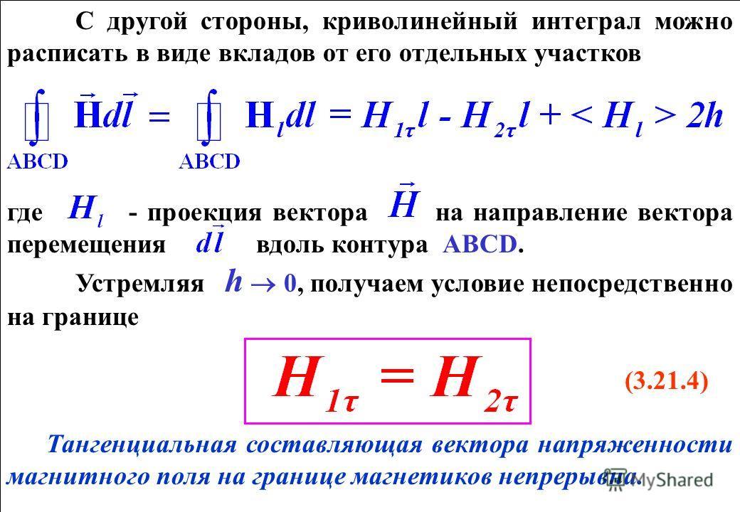 С другой стороны, криволинейный интеграл можно расписать в виде вкладов от его отдельных участков где - проекция вектора на направление вектора перемещения вдоль контура АВCD. Устремляя h 0, получаем условие непосредственно на границе (3.21.4) Танген