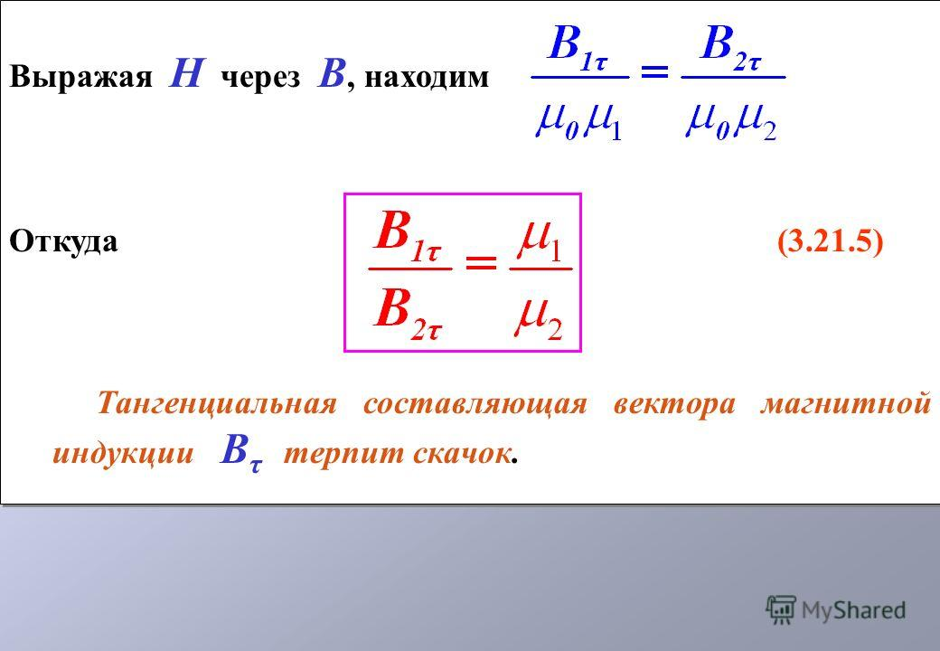 Выражая Н через В, находим Откуда (3.21.5) Тангенциальная составляющая вектора магнитной индукции В τ терпит скачок. Выражая Н через В, находим Откуда (3.21.5) Тангенциальная составляющая вектора магнитной индукции В τ терпит скачок.
