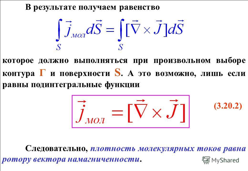 В результате получаем равенство которое должно выполняться при произвольном выборе контура Г и поверхности S. А это возможно, лишь если равны подинтегральные функции (3.20.2) Следовательно, плотность молекулярных токов равна ротору вектора намагничен
