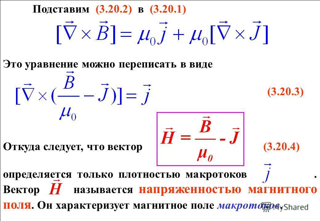 Подставим (3.20.2) в (3.20.1) Это уравнение можно переписать в виде (3.20.3) Откуда следует, что вектор (3.20.4) определяется только плотностью макротоков. Вектор называется напряженностью магнитного поля. Он характеризует магнитное поле макротоков.