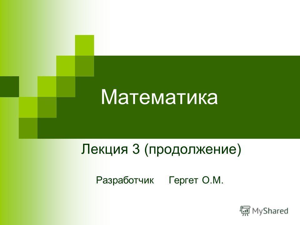 Математика Лекция 3 (продолжение) Разработчик Гергет О.М.