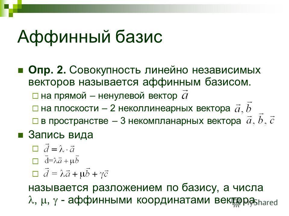 Аффинный базис Опр. 2. Совокупность линейно независимых векторов называется аффинным базисом. на прямой – ненулевой вектор на плоскости – 2 неколлинеарных вектора в пространстве – 3 некомпланарных вектора Запись вида называется разложением по базису,