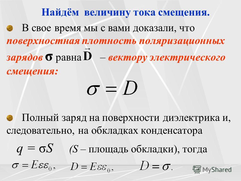 Найдём величину тока смещения. В свое время мы с вами доказали, что поверхностная плотность поляризационных зарядов σ равна – вектору электрического смещения: Полный заряд на поверхности диэлектрика и, следовательно, на обкладках конденсатора q = σS