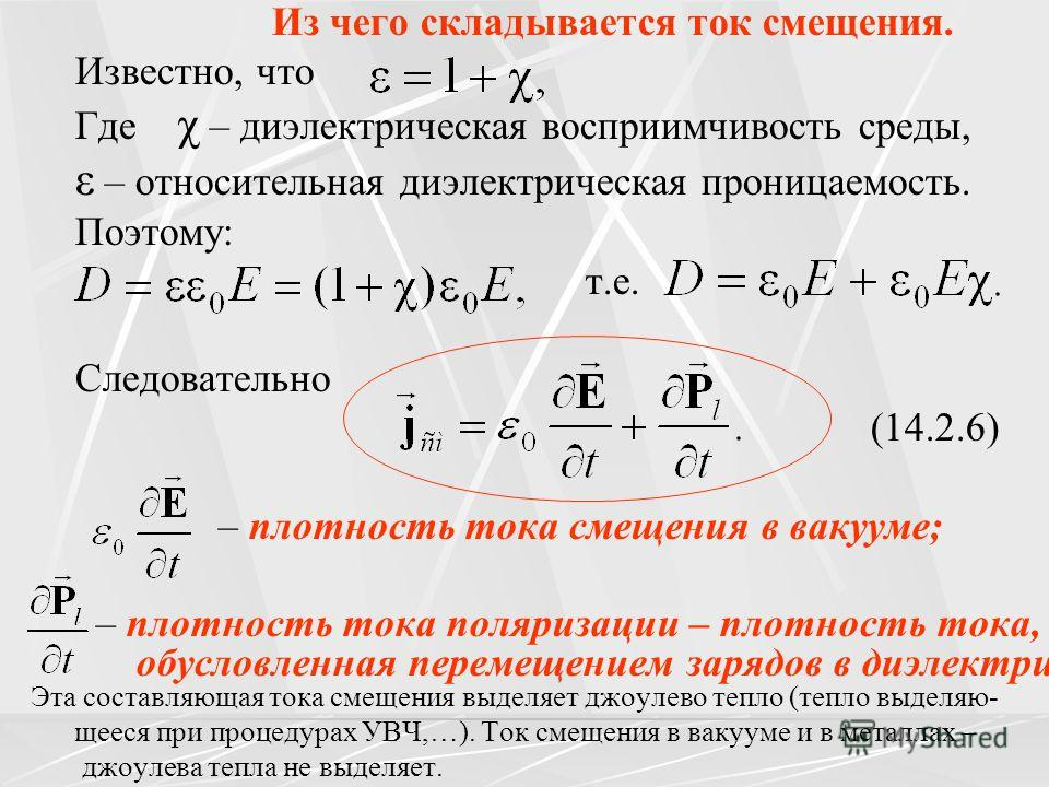 Из чего складывается ток смещения. Известно, что Где χ – диэлектрическая восприимчивость среды, ε – относительная диэлектрическая проницаемость. Поэтому: т.е. Следовательно (14.2.6) – плотность тока смещения в вакууме; – плотность тока поляризации –