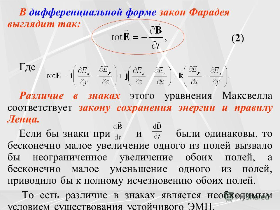 В дифференциальной форме закон Фарадея выглядит так: (2) Где Различие в знаках этого уравнения Максвелла соответствует закону сохранения энергии и правилу Ленца. Если бы знаки при и были одинаковы, то бесконечно малое увеличение одного из полей вызва