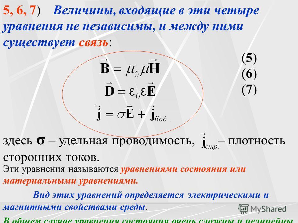 5, 6, 7) Величины, входящие в эти четыре уравнения не независимы, и между ними существует связь: (5) (6) (7) здесь σ – удельная проводимость, – плотность сторонних токов. Эти уравнения называются уравнениями состояния или материальными уравнениями. В