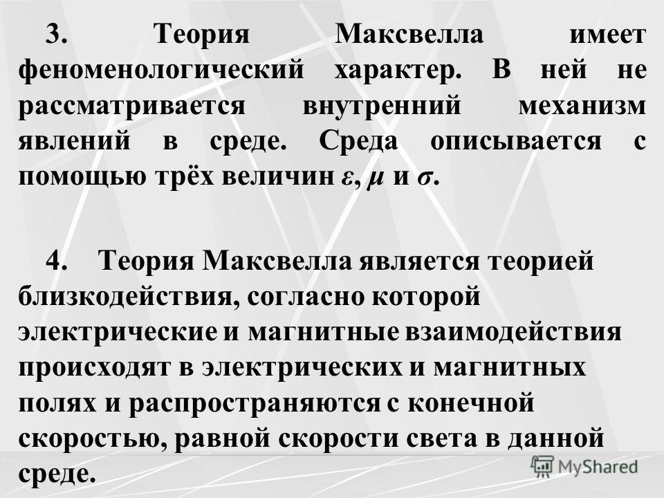 3. Теория Максвелла имеет феноменологический характер. В ней не рассматривается внутренний механизм явлений в среде. Среда описывается с помощью трёх величин ε, μ и σ. 4. Теория Максвелла является теорией близкодействия, согласно которой электрически