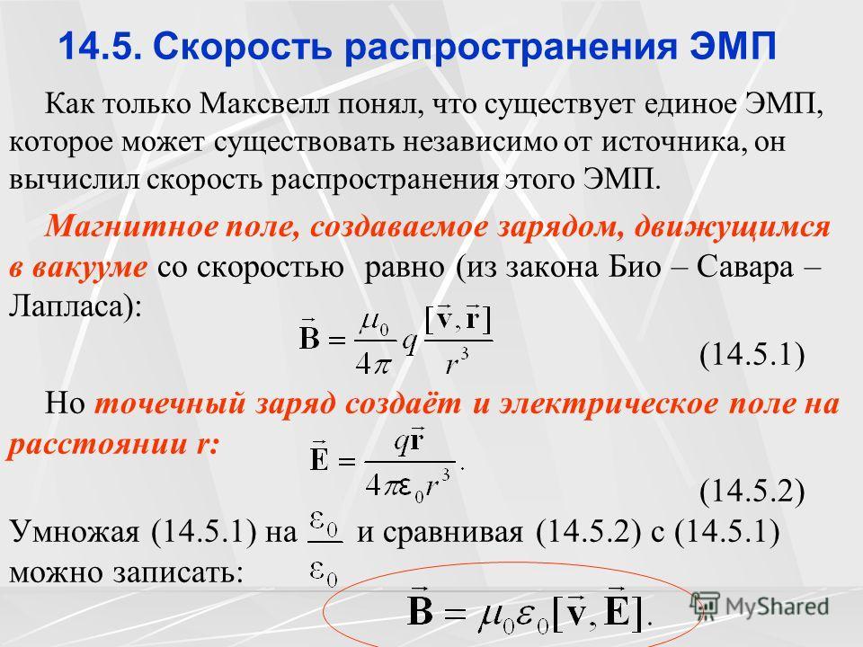14.5. Скорость распространения ЭМП Как только Максвелл понял, что существует единое ЭМП, которое может существовать независимо от источника, он вычислил скорость распространения этого ЭМП. Магнитное поле, создаваемое зарядом, движущимся в вакууме со