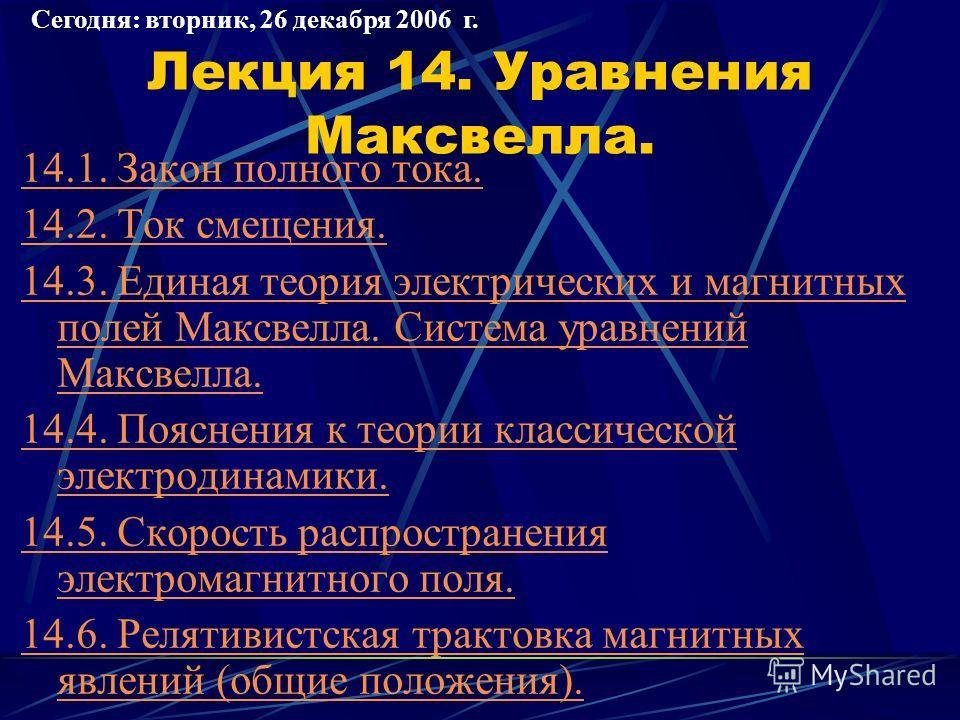Лекция 14. Уравнения Максвелла. 14.1. Закон полного тока. 14.2. Ток смещения. 14.3. Единая теория электрических и магнитных полей Максвелла. Система уравнений Максвелла. 14.4. Пояснения к теории классической электродинамики. 14.5. Скорость распростра