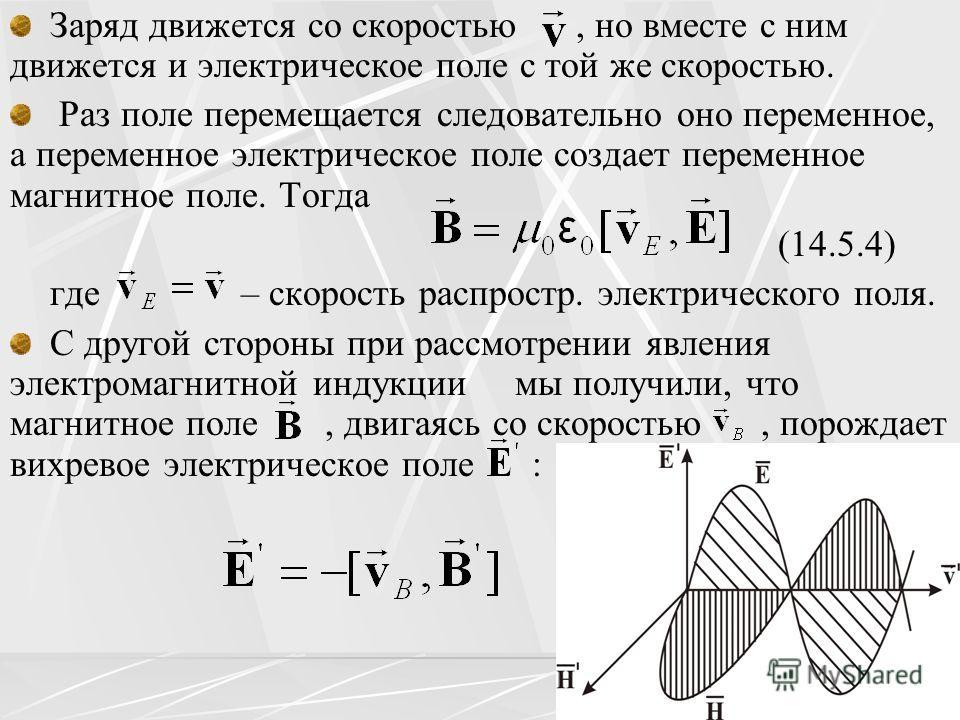 Заряд движется со скоростью, но вместе с ним движется и электрическое поле с той же скоростью. Раз поле перемещается следовательно оно переменное, а переменное электрическое поле создает переменное магнитное поле. Тогда (14.5.4) где – скорость распро